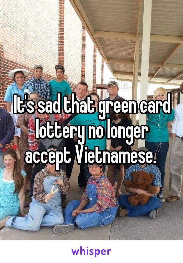 It's sad that green card lottery no longer accept Vietnamese.