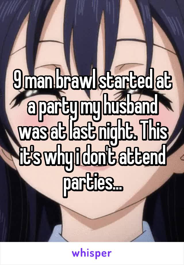 9 man brawl started at a party my husband was at last night. This it's why i don't attend parties...