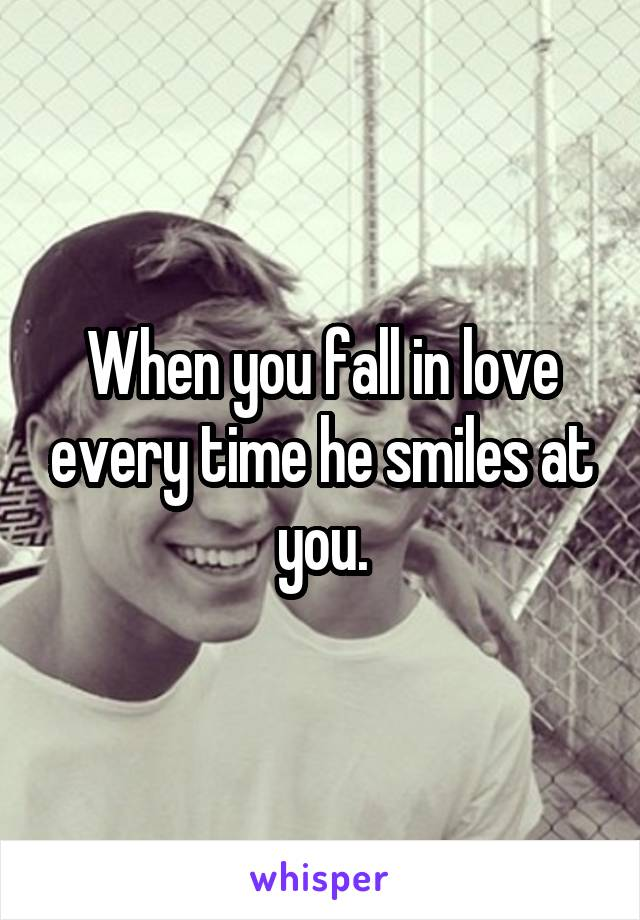 When you fall in love every time he smiles at you.