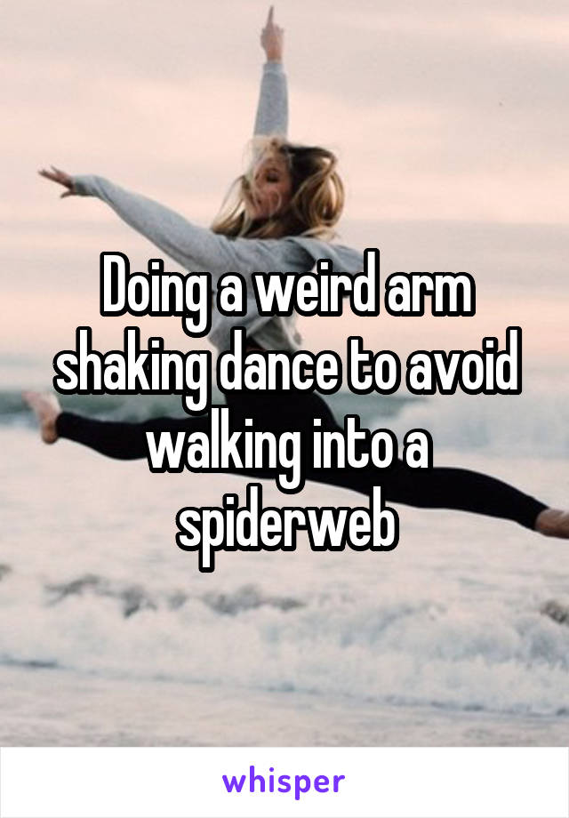 Doing a weird arm shaking dance to avoid walking into a spiderweb