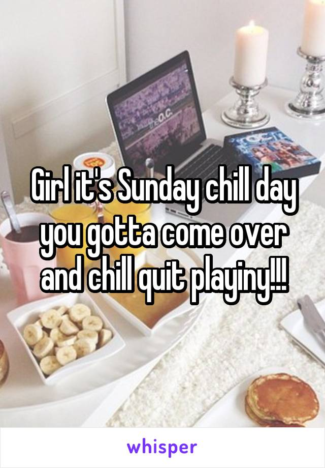 Girl it's Sunday chill day you gotta come over and chill quit playiny!!!