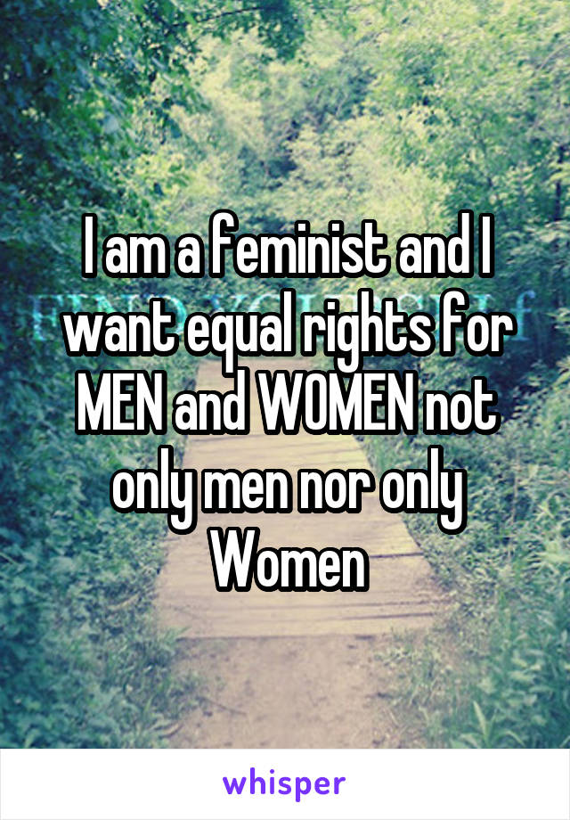 I am a feminist and I want equal rights for MEN and WOMEN not only men nor only Women