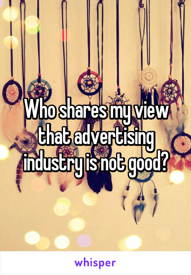 Who shares my view that advertising industry is not good?