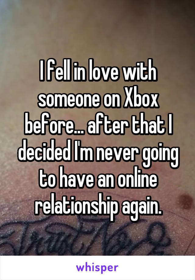 I fell in love with someone on Xbox before... after that I decided I'm never going to have an online relationship again.