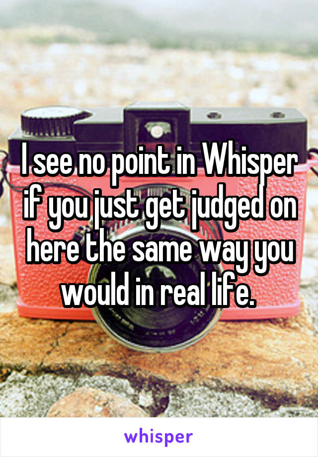 I see no point in Whisper if you just get judged on here the same way you would in real life.