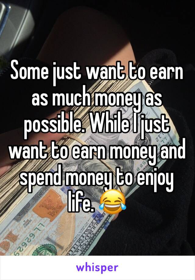 Some just want to earn as much money as possible. While I just want to earn money and spend money to enjoy life. 😂