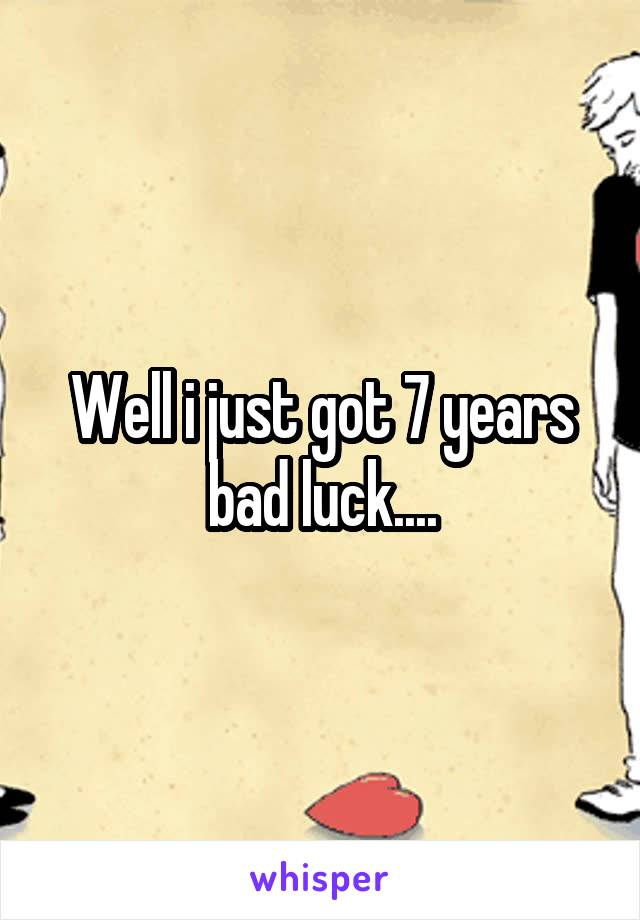 Well i just got 7 years bad luck....