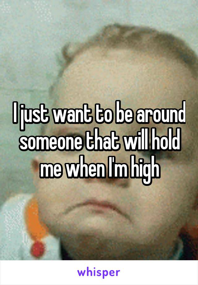 I just want to be around someone that will hold me when I'm high
