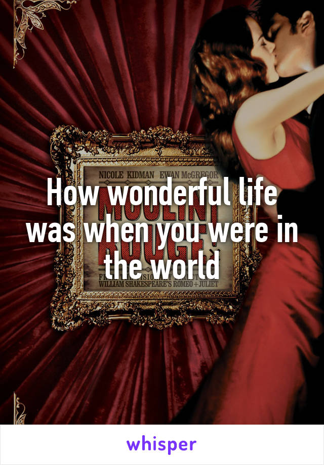 How wonderful life was when you were in the world