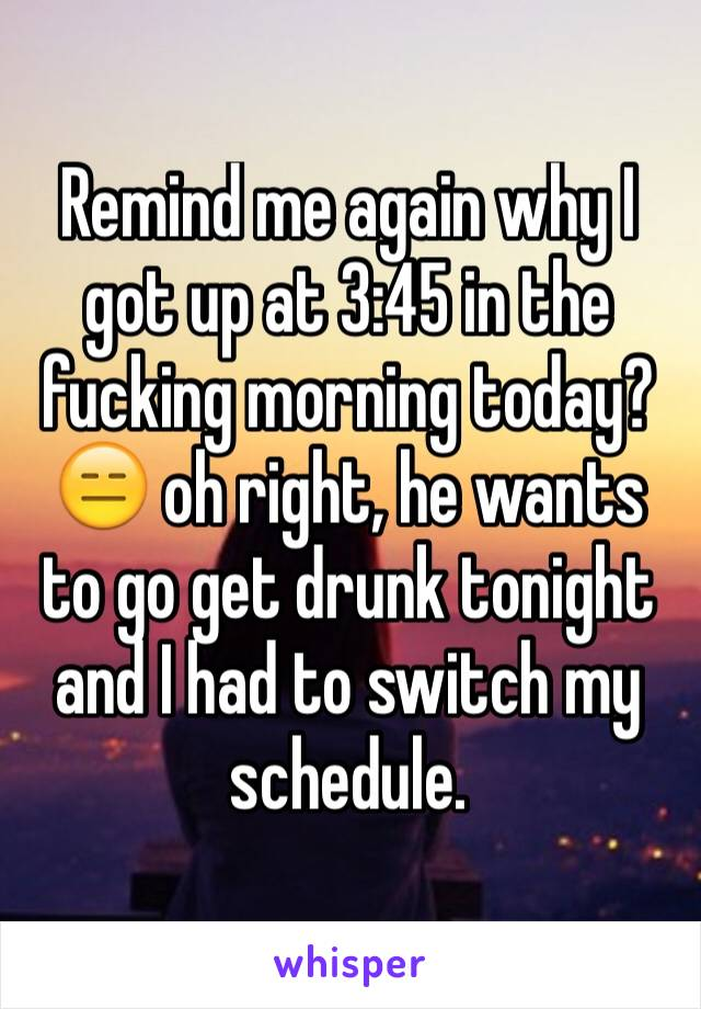 Remind me again why I got up at 3:45 in the fucking morning today? 😑 oh right, he wants to go get drunk tonight and I had to switch my schedule.