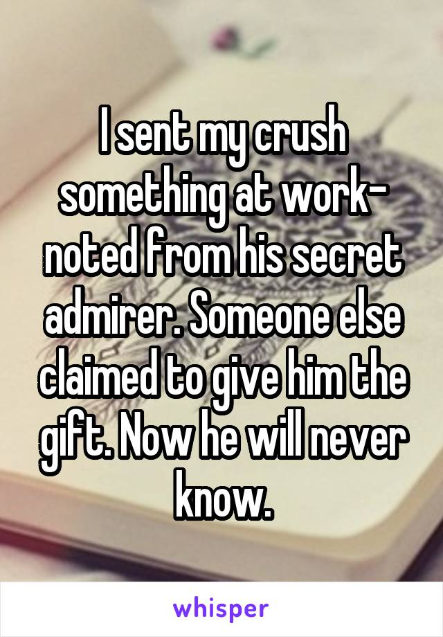 I sent my crush something at work- noted from his secret admirer. Someone else claimed to give him the gift. Now he will never know.