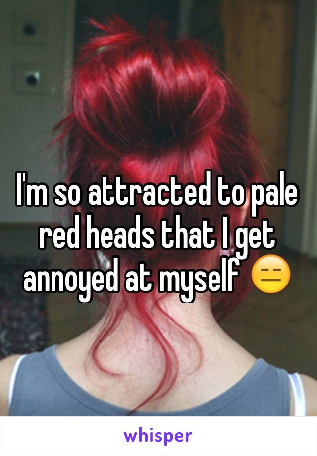 I'm so attracted to pale red heads that I get annoyed at myself 😑