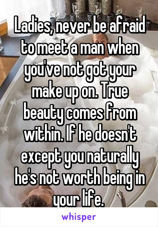 Ladies, never be afraid to meet a man when you've not got your make up on. True beauty comes from within. If he doesn't except you naturally he's not worth being in your life.