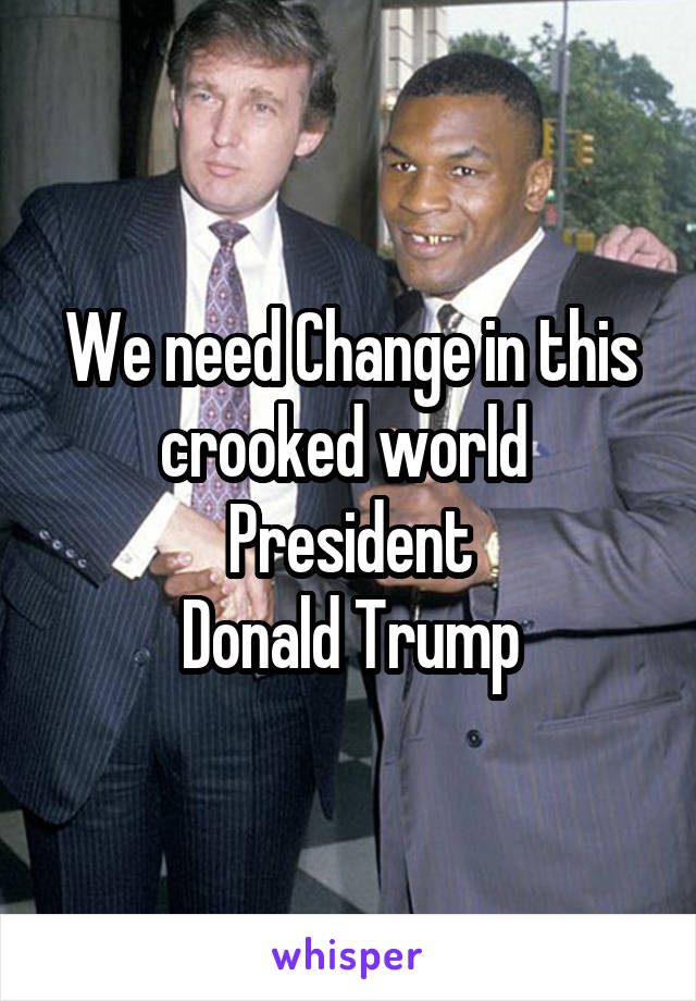 We need Change in this crooked world  President Donald Trump