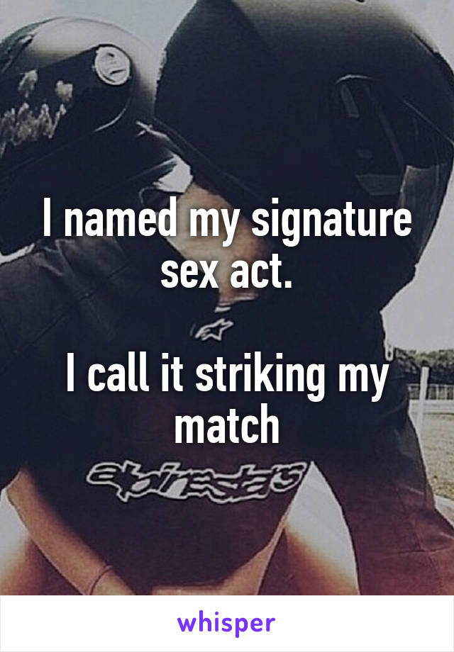 I named my signature sex act.  I call it striking my match