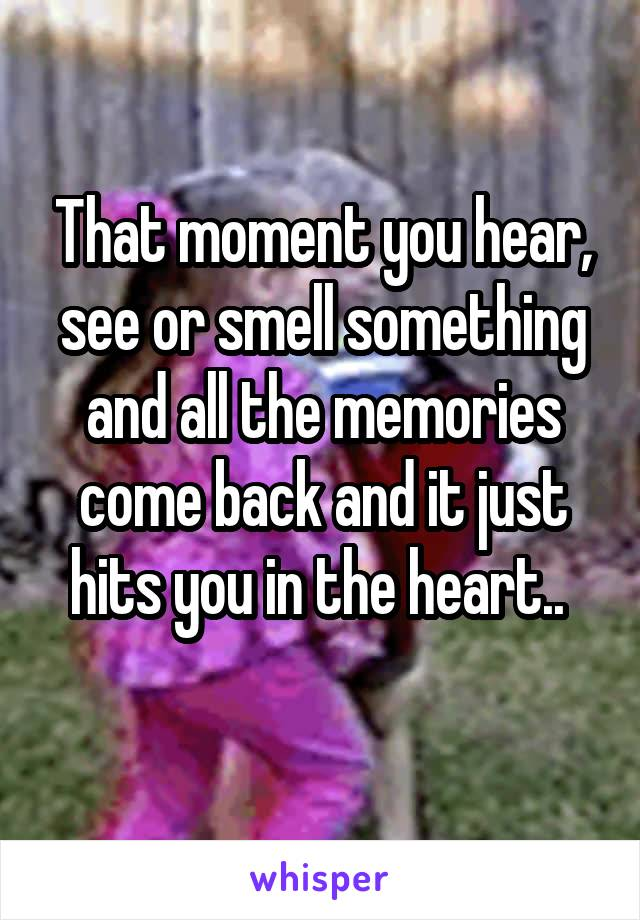 That moment you hear, see or smell something and all the memories come back and it just hits you in the heart..