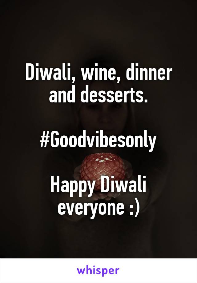 Diwali, wine, dinner and desserts.  #Goodvibesonly  Happy Diwali everyone :)