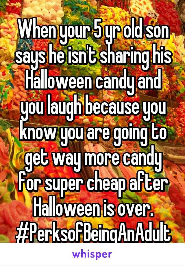When your 5 yr old son says he isn't sharing his Halloween candy and you laugh because you know you are going to get way more candy for super cheap after Halloween is over. #PerksofBeingAnAdult