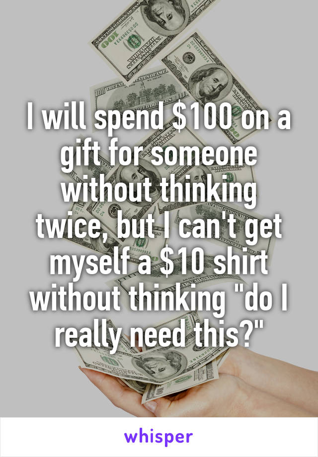 """I will spend $100 on a gift for someone without thinking twice, but I can't get myself a $10 shirt without thinking """"do I really need this?"""""""