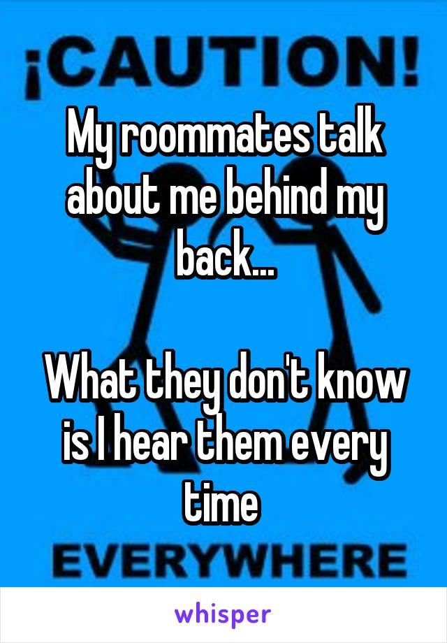 My roommates talk about me behind my back...  What they don't know is I hear them every time