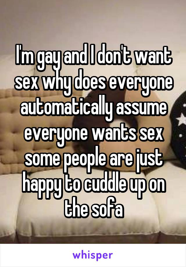 I'm gay and I don't want sex why does everyone automatically assume everyone wants sex some people are just happy to cuddle up on the sofa