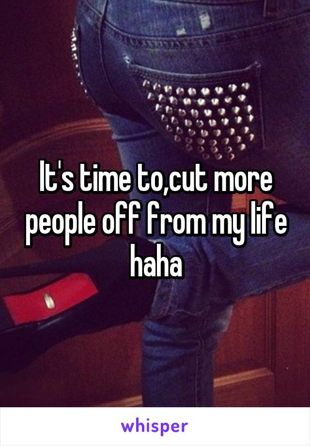 It's time to,cut more people off from my life haha