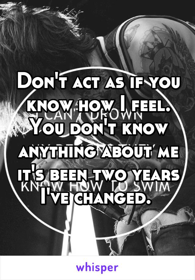 Don't act as if you know how I feel. You don't know anything about me it's been two years I've changed.