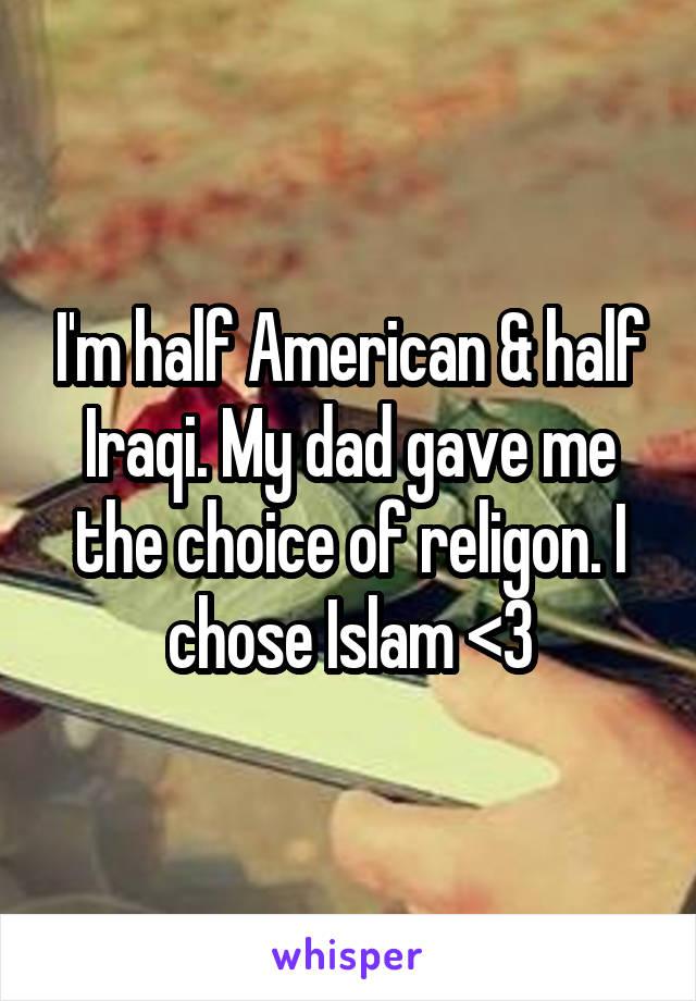I'm half American & half Iraqi. My dad gave me the choice of religon. I chose Islam <3