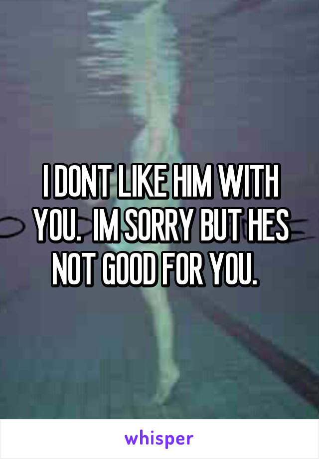 I DONT LIKE HIM WITH YOU.  IM SORRY BUT HES NOT GOOD FOR YOU.