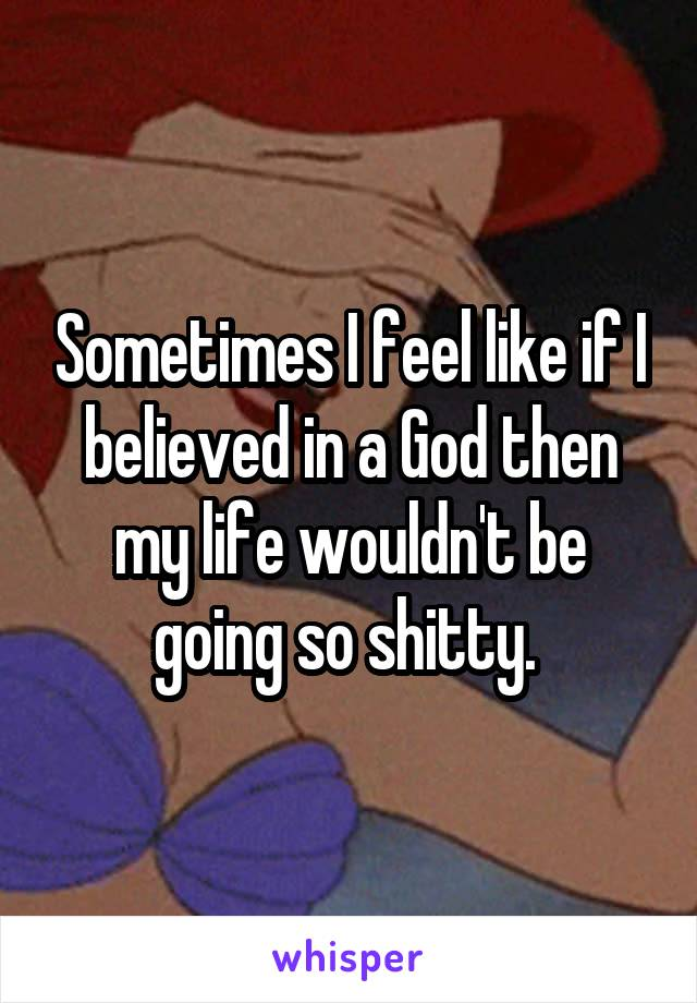 Sometimes I feel like if I believed in a God then my life wouldn't be going so shitty.