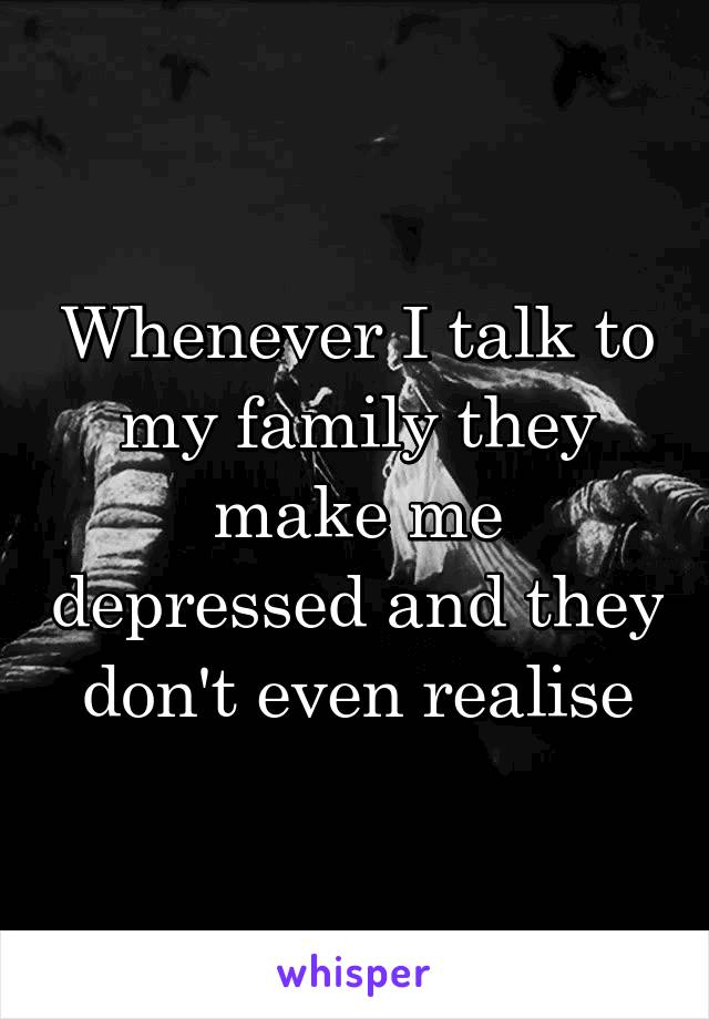 Whenever I talk to my family they make me depressed and they don't even realise