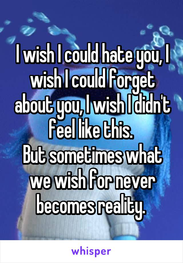 I wish I could hate you, I wish I could forget about you, I wish I didn't feel like this.  But sometimes what we wish for never becomes reality.