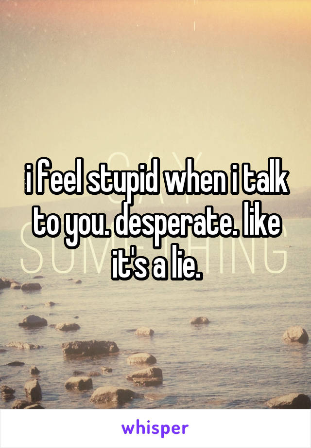 i feel stupid when i talk to you. desperate. like it's a lie.