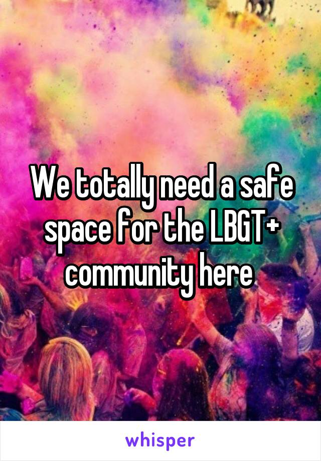 We totally need a safe space for the LBGT+ community here