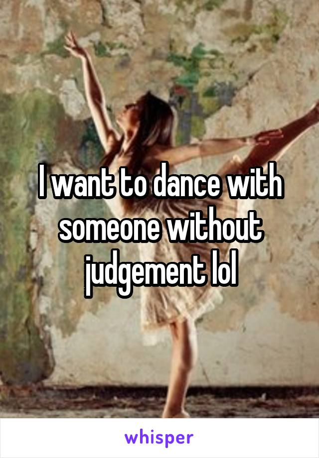 I want to dance with someone without judgement lol