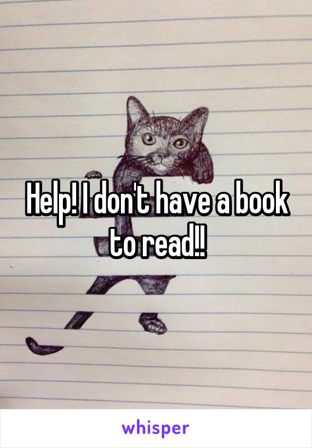 Help! I don't have a book to read!!