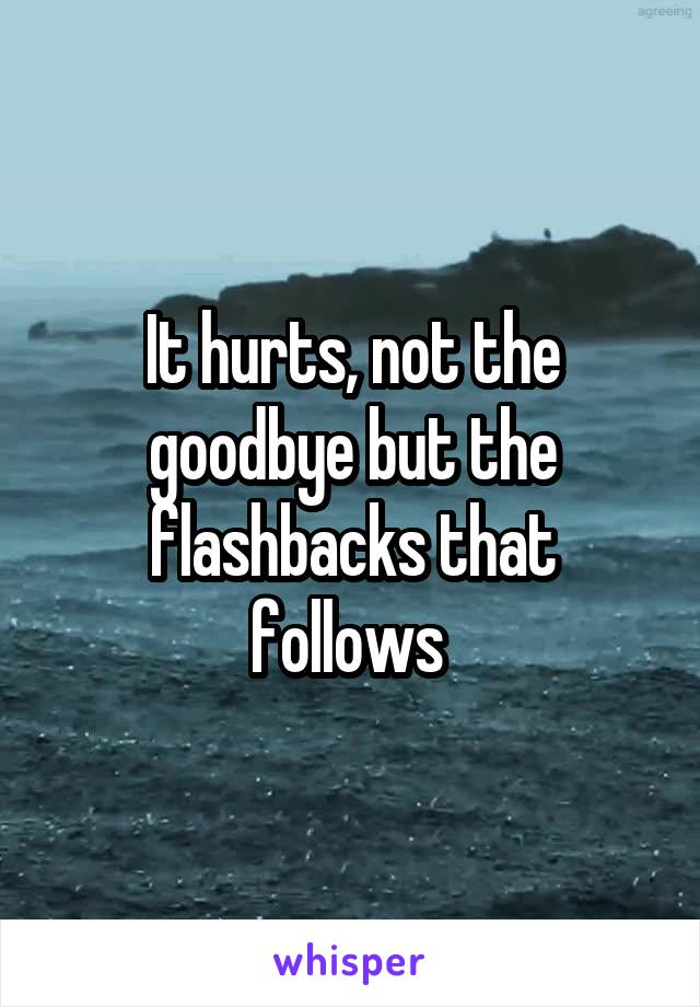 It hurts, not the goodbye but the flashbacks that follows