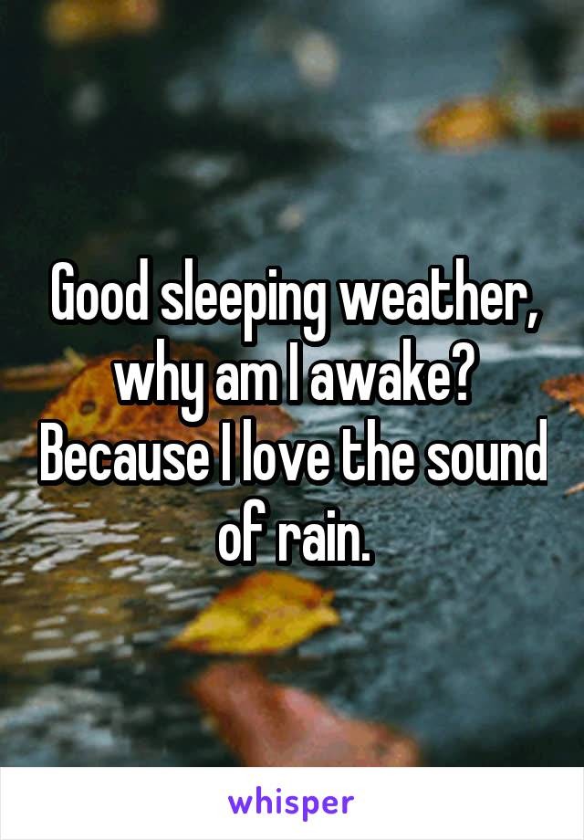 Good sleeping weather, why am I awake? Because I love the sound of rain.