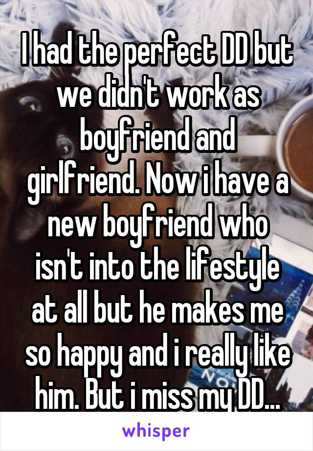 I had the perfect DD but we didn't work as boyfriend and girlfriend. Now i have a new boyfriend who isn't into the lifestyle at all but he makes me so happy and i really like him. But i miss my DD...