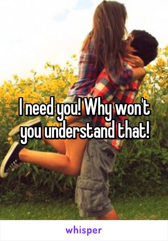 I need you! Why won't you understand that!