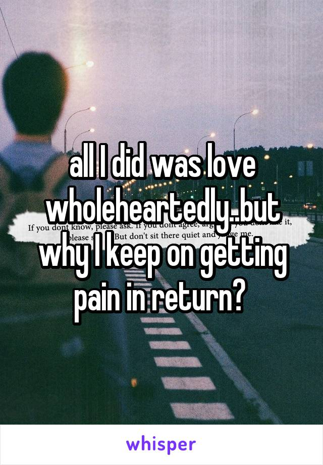 all I did was love wholeheartedly..but why I keep on getting pain in return?