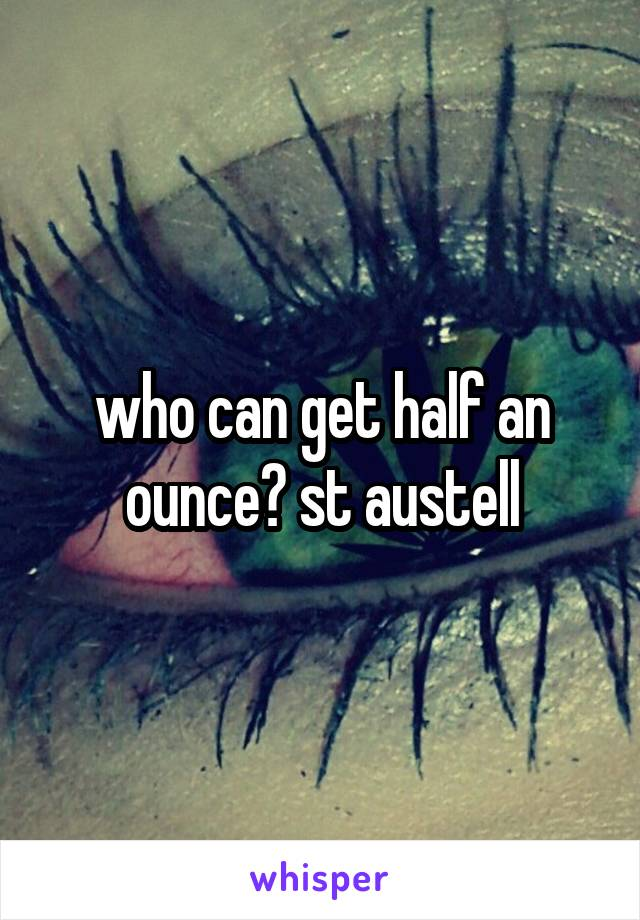 who can get half an ounce? st austell