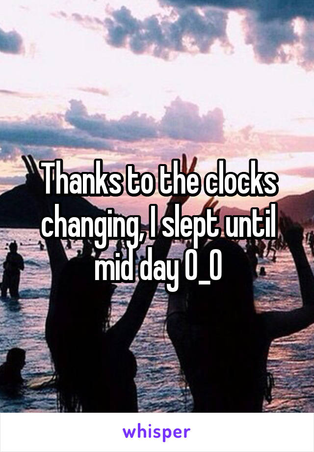 Thanks to the clocks changing, I slept until mid day 0_0