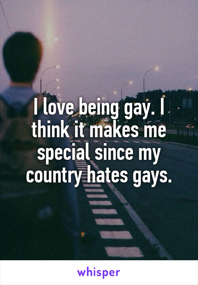 I love being gay. I think it makes me special since my country hates gays.