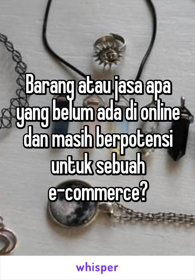 Barang atau jasa apa yang belum ada di online dan masih berpotensi untuk sebuah e-commerce?