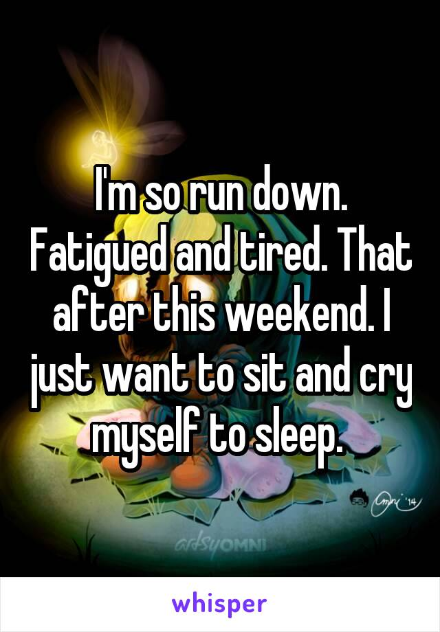 I'm so run down. Fatigued and tired. That after this weekend. I just want to sit and cry myself to sleep.