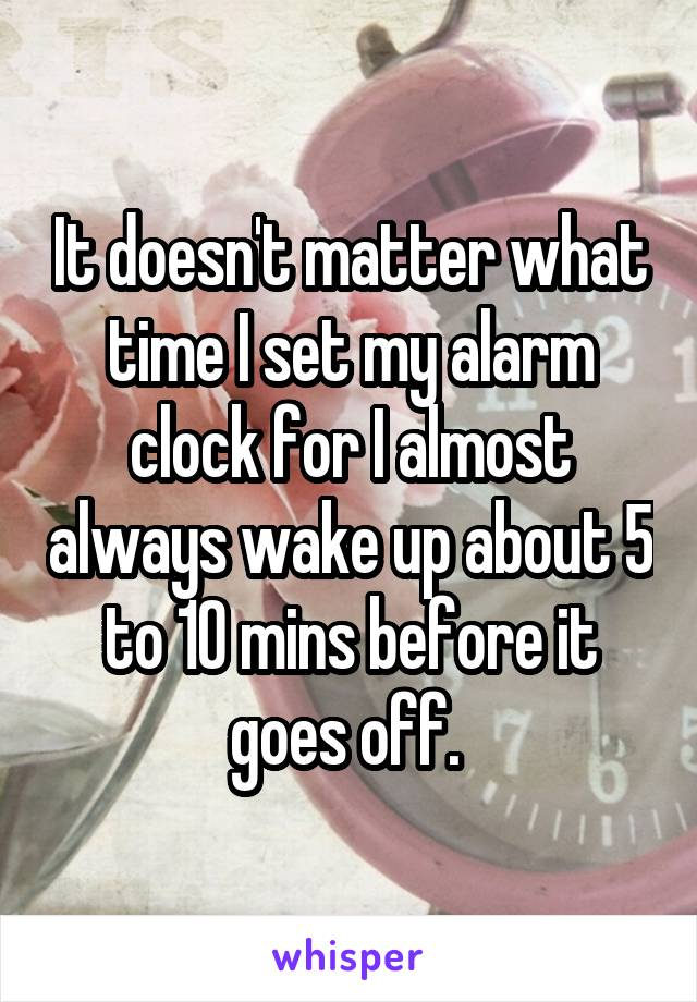 It doesn't matter what time I set my alarm clock for I almost always wake up about 5 to 10 mins before it goes off.