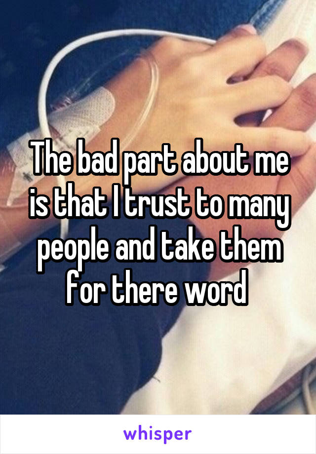 The bad part about me is that I trust to many people and take them for there word