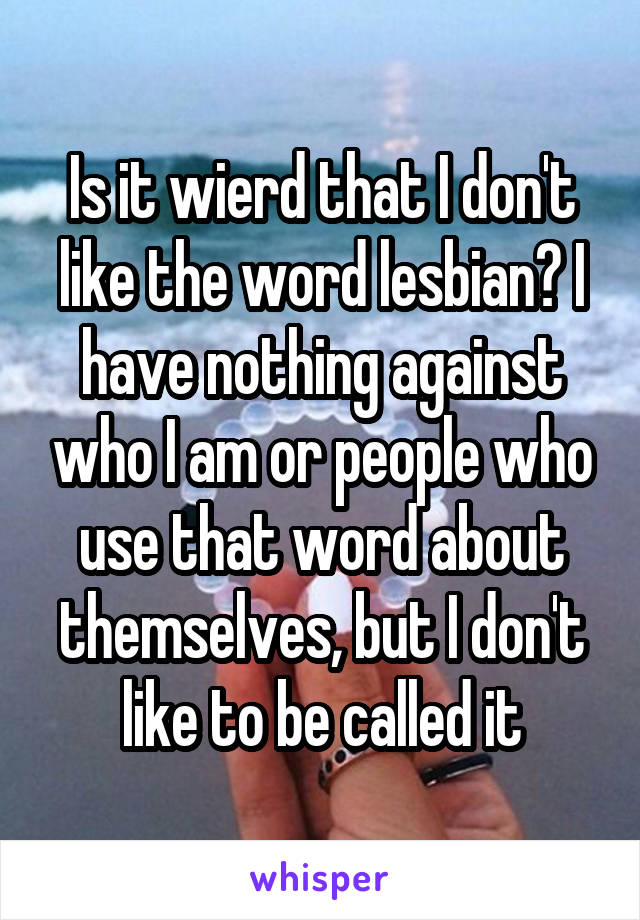 Is it wierd that I don't like the word lesbian? I have nothing against who I am or people who use that word about themselves, but I don't like to be called it