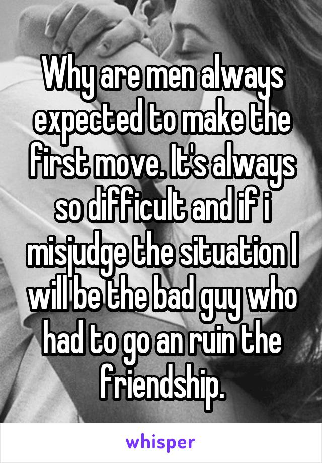 Why are men always expected to make the first move. It's always so difficult and if i misjudge the situation I will be the bad guy who had to go an ruin the friendship.